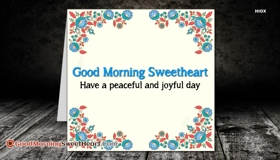 Good Morning Sweetheart. Have A Peaceful and Joyful Day.