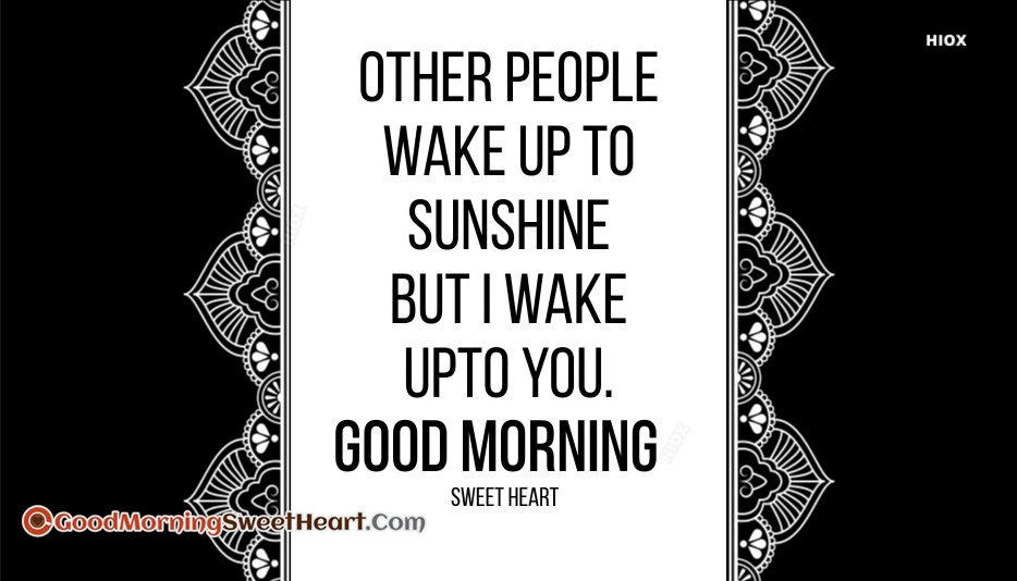 Other People Wake Up To Sunshine But I Wake Upto YOU. Good Morning Sweetheart.