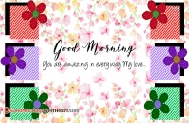 Good Morning My Love. You Are Amazing In Every Way